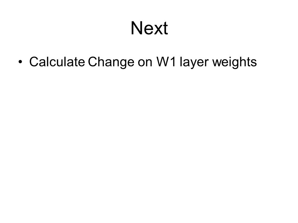 Next Calculate Change on W1 layer weights