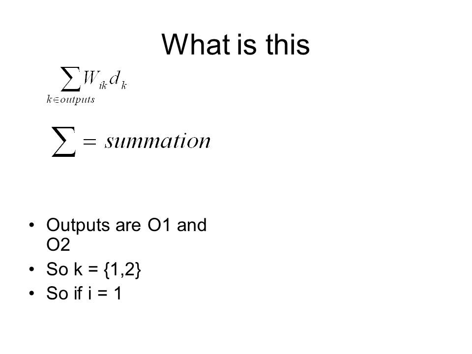 What is this Outputs are O1 and O2 So k = {1,2} So if i = 1