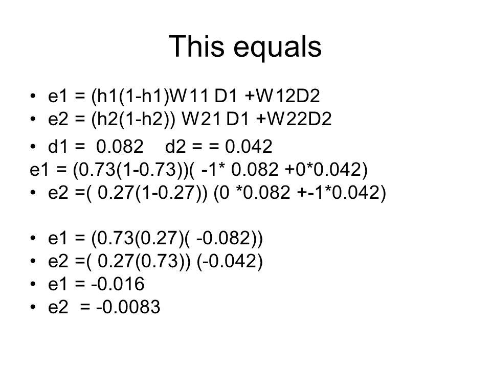 This equals e1 = (h1(1-h1)W11 D1 +W12D2 e2 = (h2(1-h2)) W21 D1 +W22D2 d1 = 0.082 d2 = = 0.042 e1 = (0.73(1-0.73))( -1* 0.082 +0*0.042) e2 =( 0.27(1-0.27)) (0 *0.082 +-1*0.042) e1 = (0.73(0.27)( -0.082)) e2 =( 0.27(0.73)) (-0.042) e1 = -0.016 e2 = -0.0083