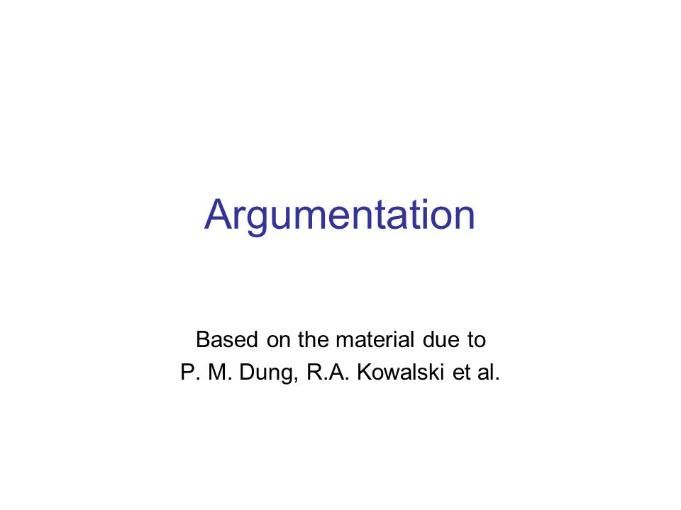 Argumentation Based on the material due to P. M. Dung, R.A. Kowalski et al.