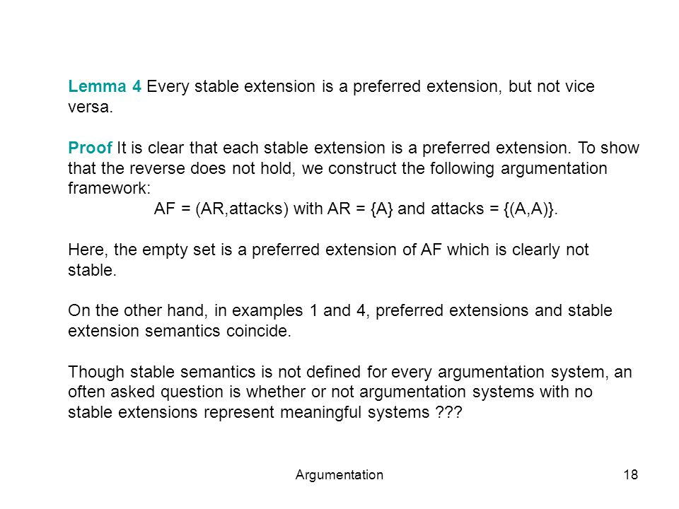Argumentation18 Lemma 4 Every stable extension is a preferred extension, but not vice versa.