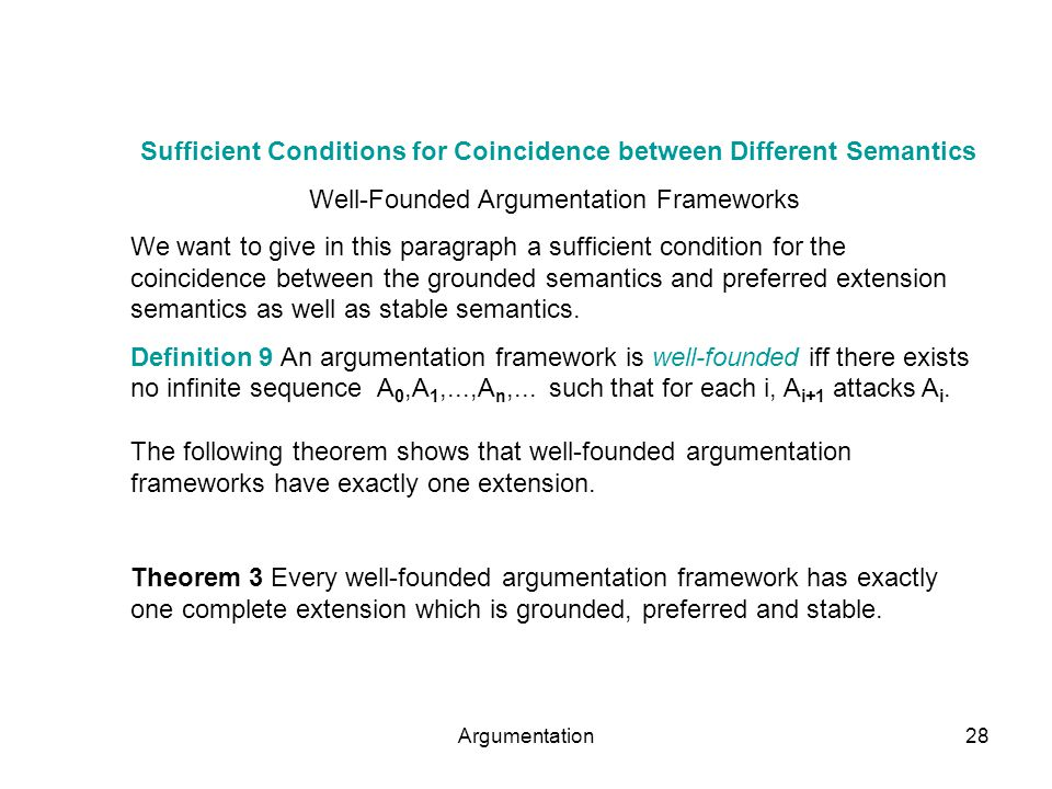 Argumentation28 Sufficient Conditions for Coincidence between Different Semantics Well-Founded Argumentation Frameworks We want to give in this paragraph a sufficient condition for the coincidence between the grounded semantics and preferred extension semantics as well as stable semantics.