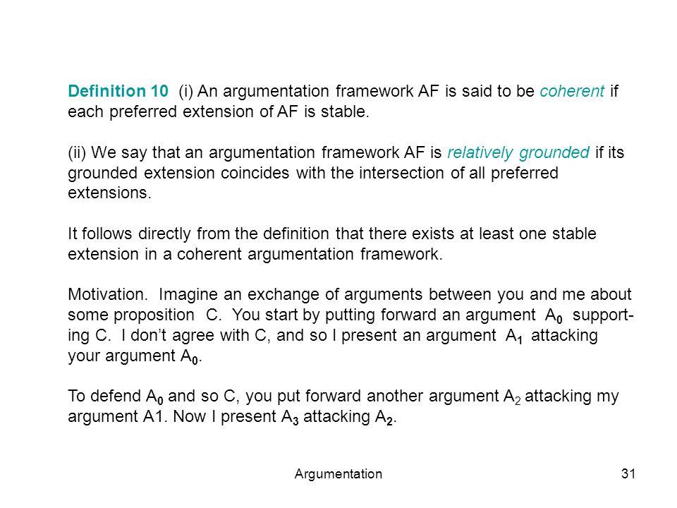 Argumentation31 Definition 10 (i) An argumentation framework AF is said to be coherent if each preferred extension of AF is stable. (ii) We say that a