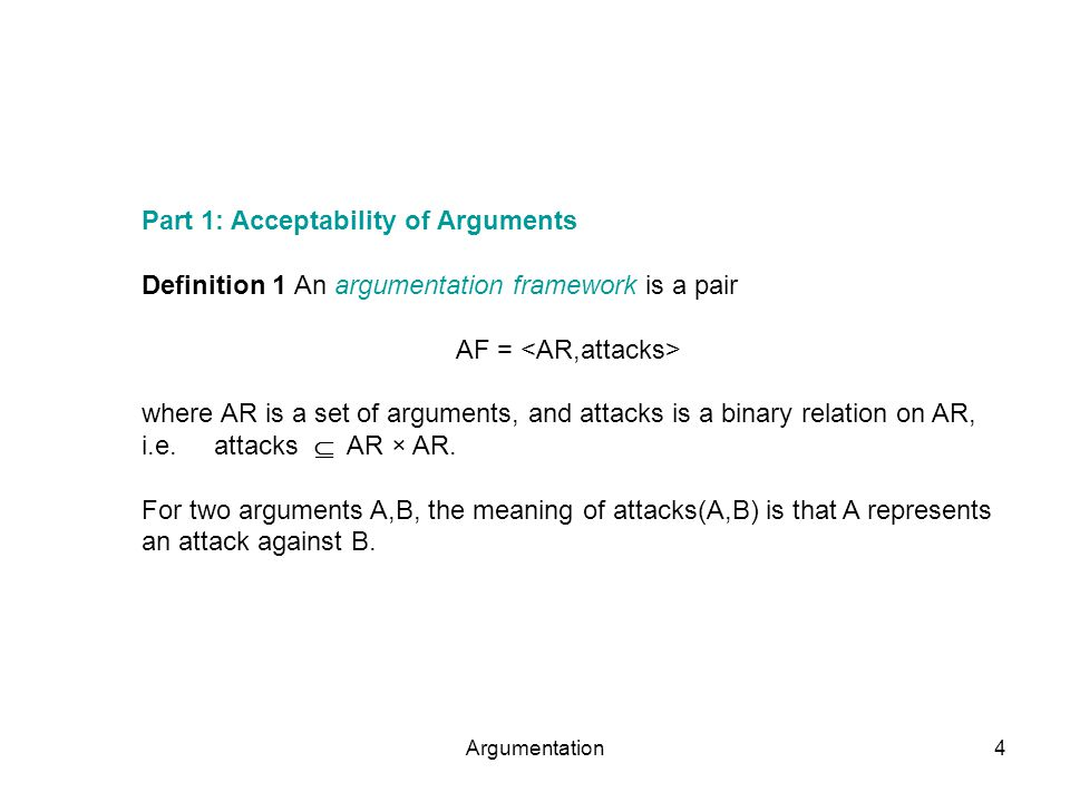 Argumentation4 Part 1: Acceptability of Arguments Definition 1 An argumentation framework is a pair AF = where AR is a set of arguments, and attacks is a binary relation on AR, i.e.