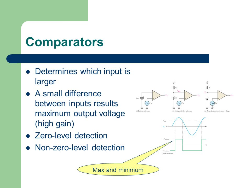 Comparators Determines which input is larger A small difference between inputs results maximum output voltage (high gain) Zero-level detection Non-zero-level detection Max and minimum