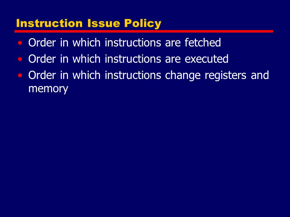 Instruction Issue Policy Order in which instructions are fetched Order in which instructions are executed Order in which instructions change registers and memory
