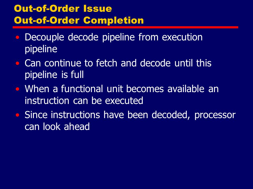 Out-of-Order Issue Out-of-Order Completion Decouple decode pipeline from execution pipeline Can continue to fetch and decode until this pipeline is full When a functional unit becomes available an instruction can be executed Since instructions have been decoded, processor can look ahead