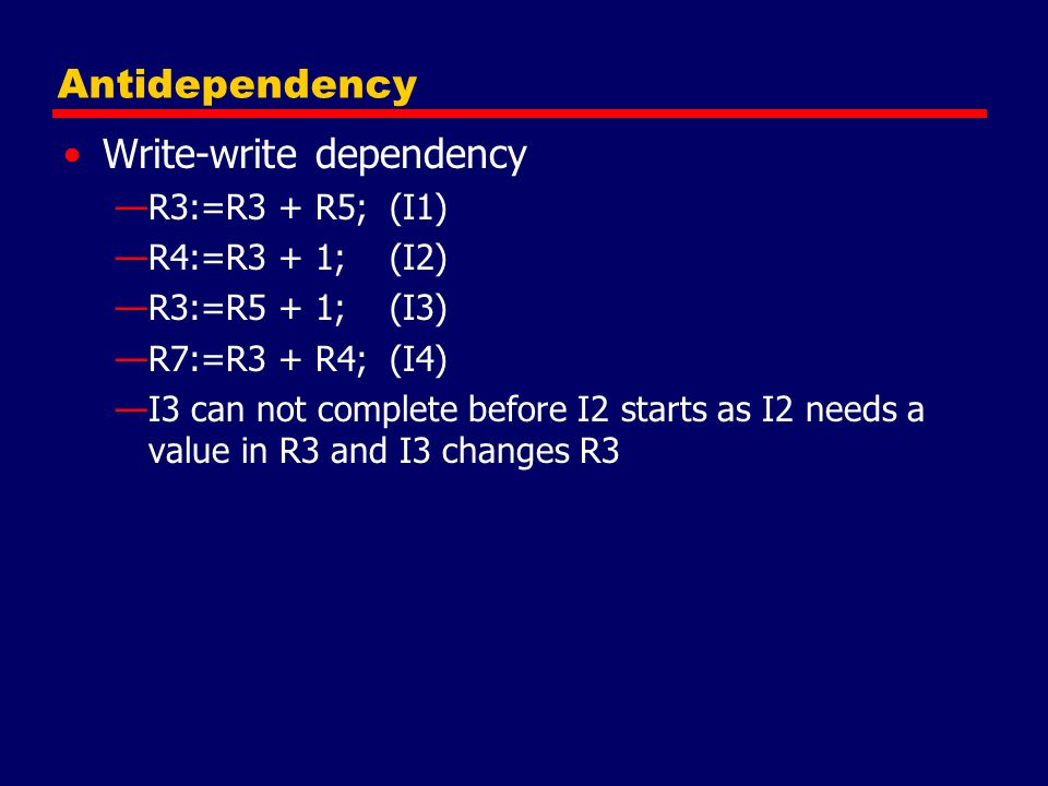 Antidependency Write-write dependency —R3:=R3 + R5; (I1) —R4:=R3 + 1; (I2) —R3:=R5 + 1; (I3) —R7:=R3 + R4; (I4) —I3 can not complete before I2 starts as I2 needs a value in R3 and I3 changes R3