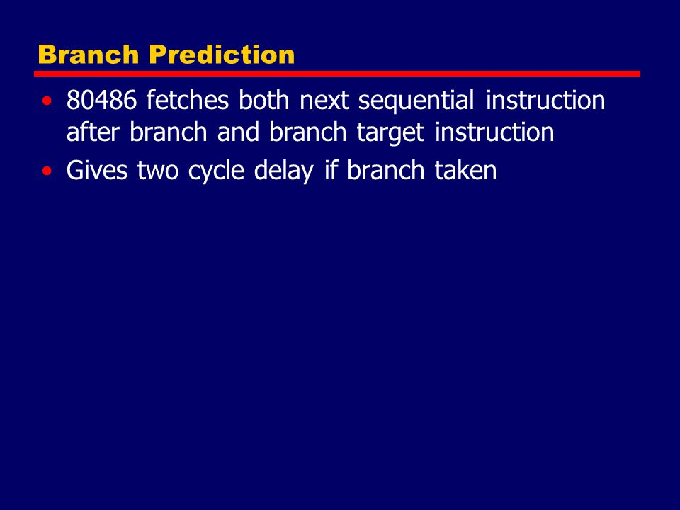 Branch Prediction 80486 fetches both next sequential instruction after branch and branch target instruction Gives two cycle delay if branch taken