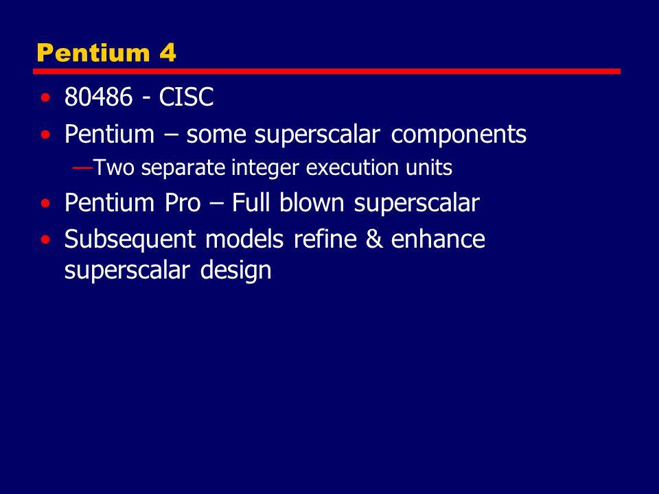 Pentium 4 80486 - CISC Pentium – some superscalar components —Two separate integer execution units Pentium Pro – Full blown superscalar Subsequent mod