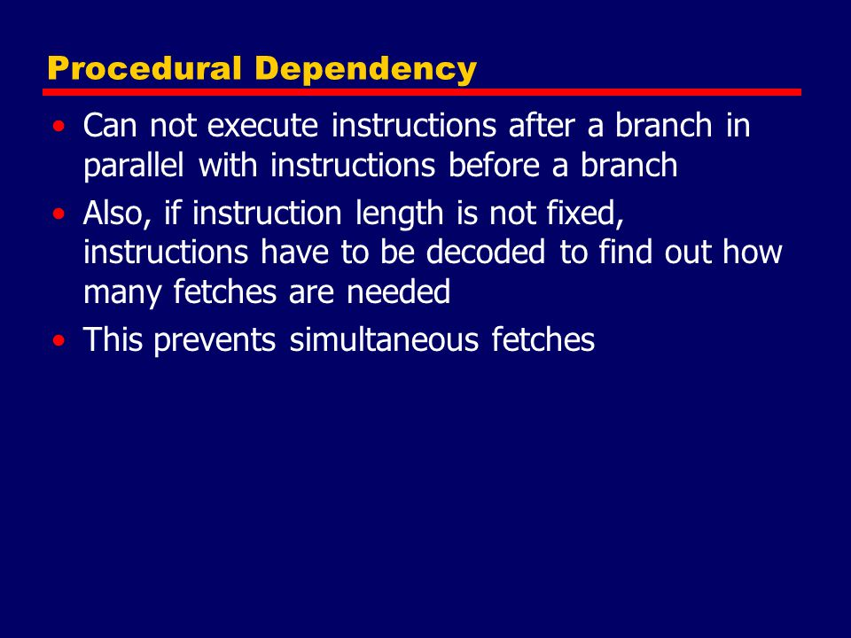 Procedural Dependency Can not execute instructions after a branch in parallel with instructions before a branch Also, if instruction length is not fixed, instructions have to be decoded to find out how many fetches are needed This prevents simultaneous fetches