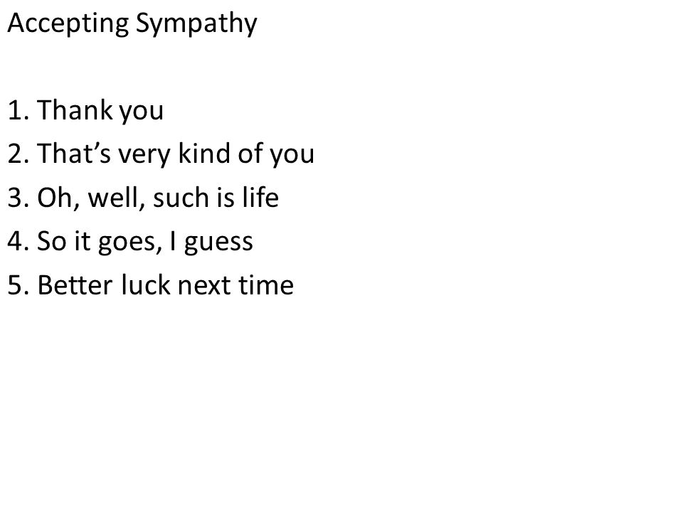 Accepting Sympathy 1.Thank you 2. That's very kind of you 3.