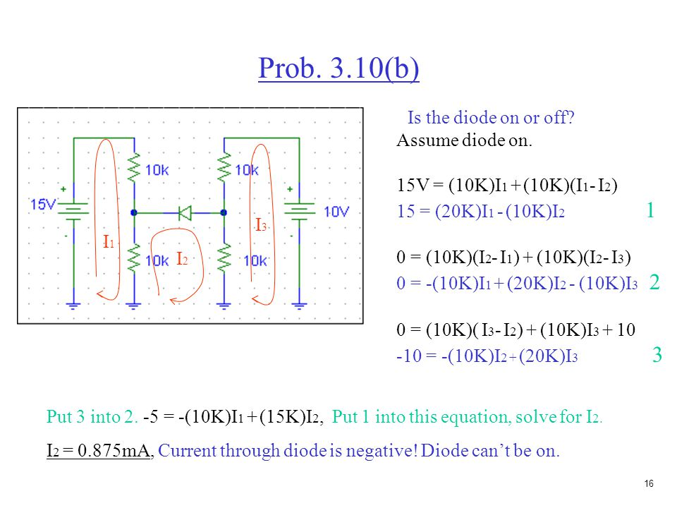15 Solving ideal diode problems (determining if the diode is on or off) Assume diodes are on or off. Perform circuit analysis, find I & V of each diod