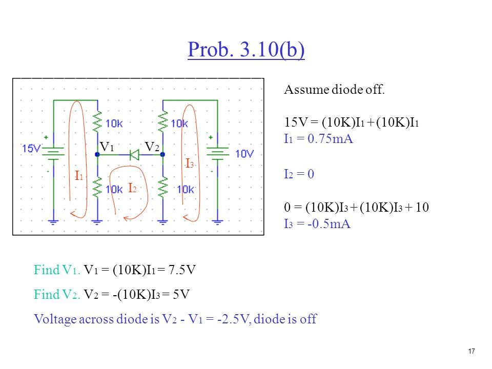 16 Prob. 3.10(b) Assume diode on. 15V = (10K)I 1 + (10K)(I 1 - I 2 ) 15 = (20K)I 1 - (10K)I 2 1 0 = (10K)(I 2 - I 1 ) + (10K)(I 2 - I 3 ) 0 = -(10K)I