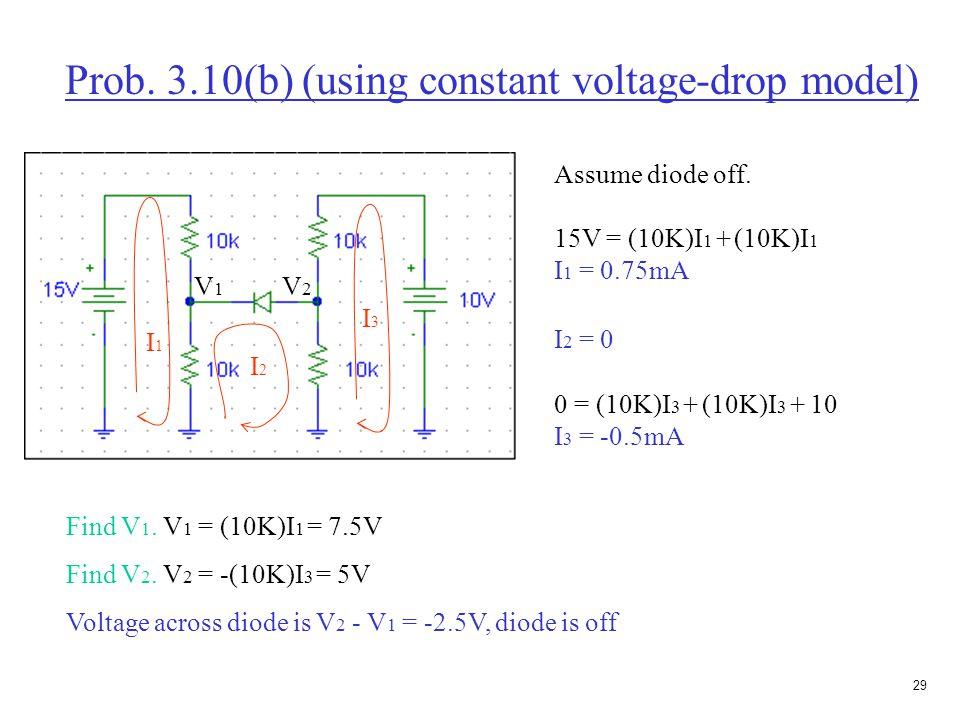 28 Prob. 3.10(b) (using constant voltage-drop model) Assume diode on. 15V = (10K)I 1 + (10K)(I 1 - I 2 ) 15 = (20K)I 1 - (10K)I 2 1 0 = (10K)(I 2 - I