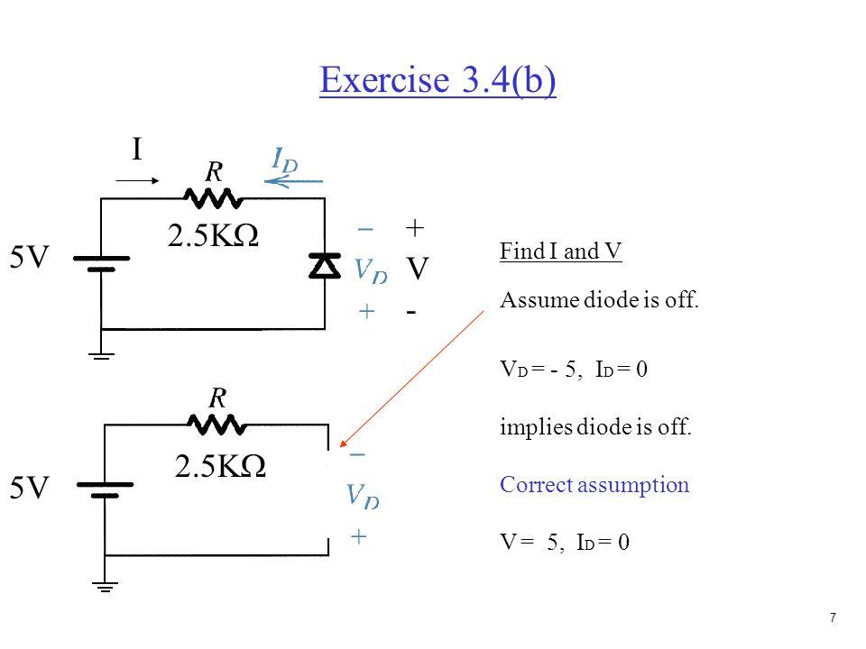6 Exercise 3.4(a) 5V 2.5K  Find I and V Assume diode is on. V = 0, I = 5V/ 2.5K  I = 2mA, implies diode is on. Correct assumption 5V 2.5K  I +V-+V-