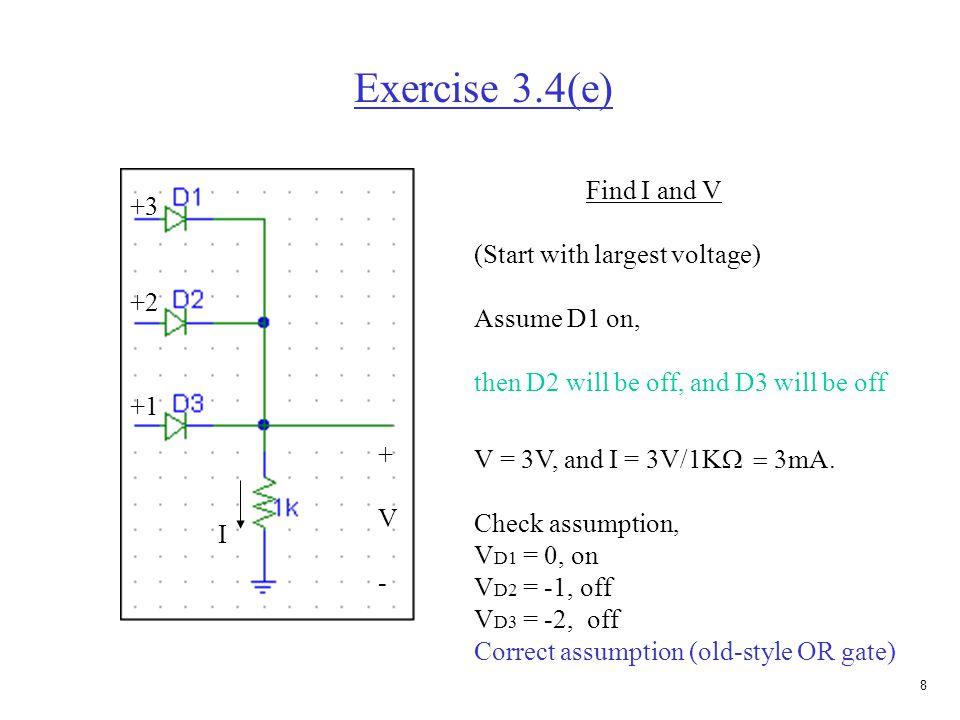 7 Exercise 3.4(b) 5V 2.5K  Find I and V Assume diode is off. V D = - 5, I D = 0 implies diode is off. Correct assumption V = 5, I D = 0 5V 2.5K  I +