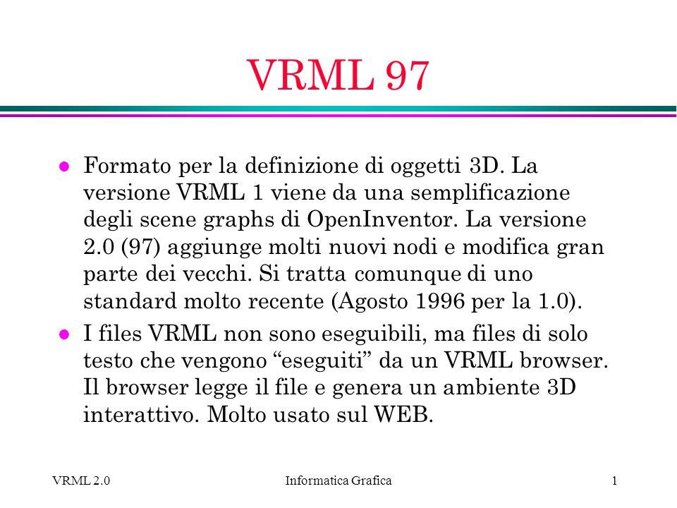 Informatica Grafica VRML 2.01 VRML 97 l Formato per la definizione di oggetti 3D. La versione VRML 1 viene da una semplificazione degli scene graphs d