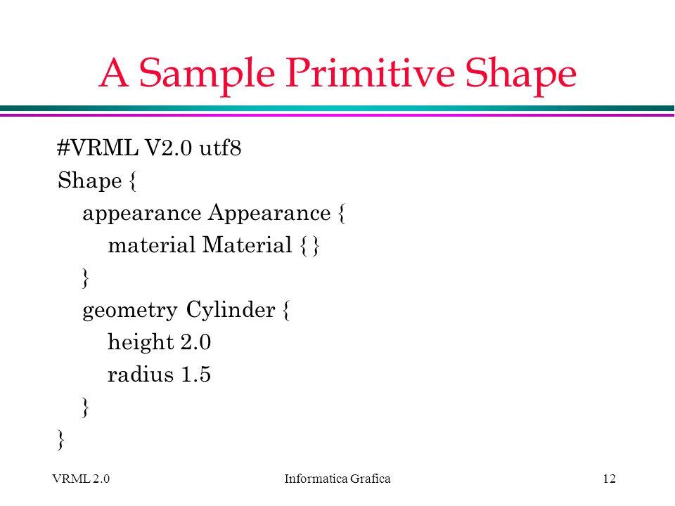 Informatica Grafica VRML 2.012 A Sample Primitive Shape #VRML V2.0 utf8 Shape { appearance Appearance { material Material { } } geometry Cylinder { he