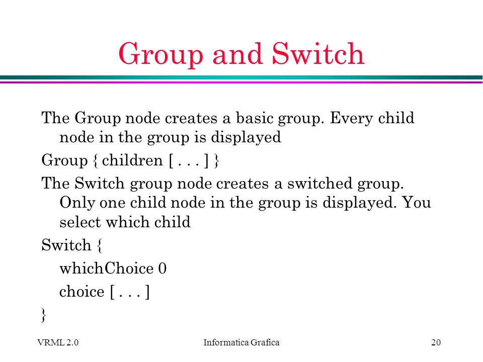 Informatica Grafica VRML 2.020 Group and Switch The Group node creates a basic group. Every child node in the group is displayed Group { children [...