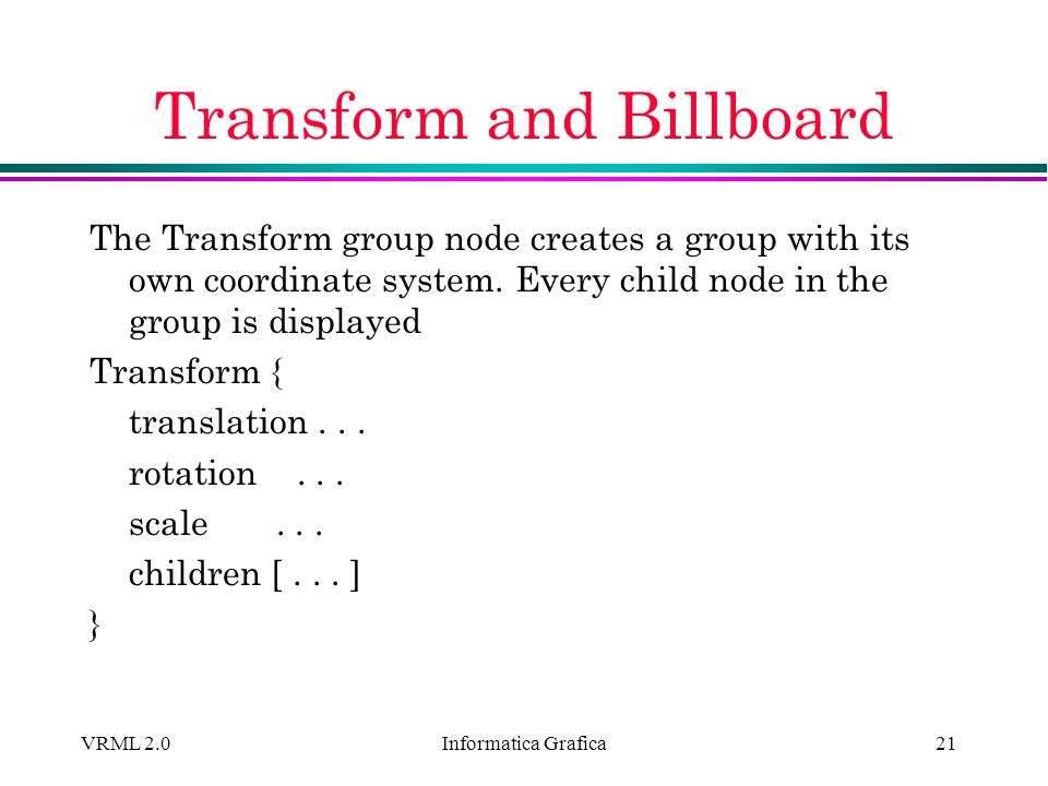 Informatica Grafica VRML 2.021 Transform and Billboard The Transform group node creates a group with its own coordinate system. Every child node in th