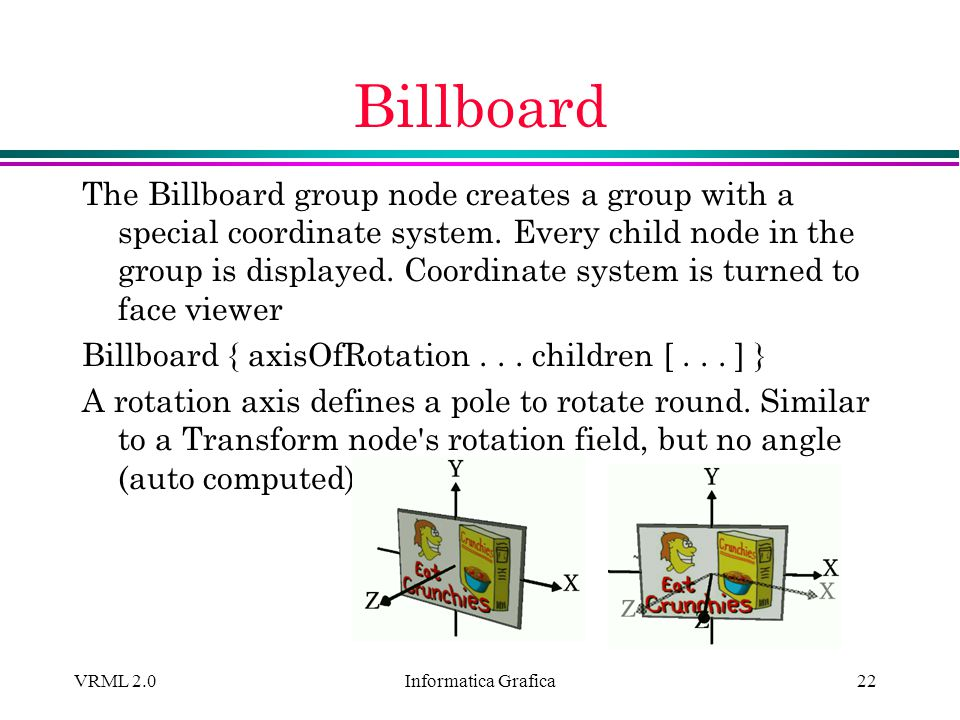 Informatica Grafica VRML 2.022 Billboard The Billboard group node creates a group with a special coordinate system. Every child node in the group is d