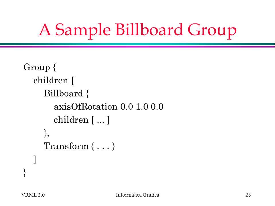 Informatica Grafica VRML 2.023 A Sample Billboard Group Group { children [ Billboard { axisOfRotation 0.0 1.0 0.0 children [... ] }, Transform {... }