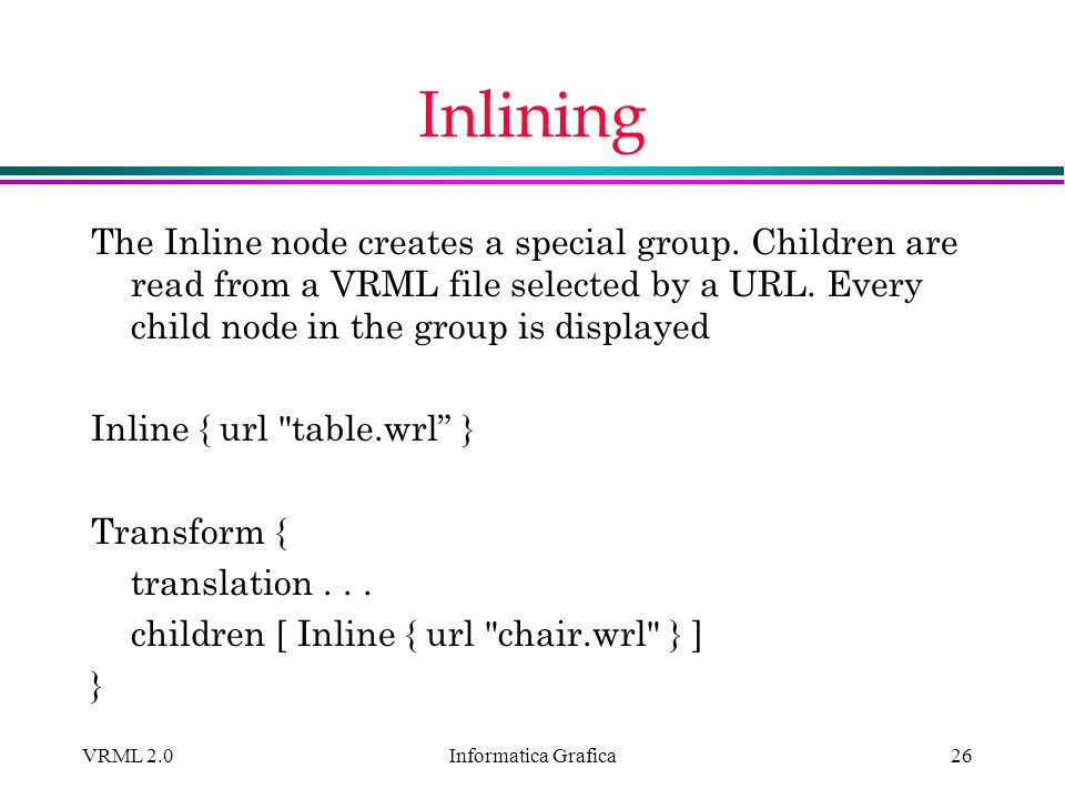 Informatica Grafica VRML 2.026 Inlining The Inline node creates a special group. Children are read from a VRML file selected by a URL. Every child nod