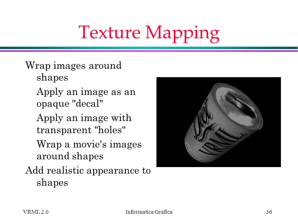 Informatica Grafica VRML 2.036 Texture Mapping Wrap images around shapes Apply an image as an opaque