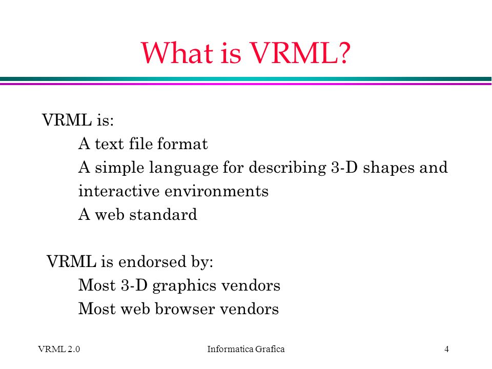 Informatica Grafica VRML 2.025 Components VRML files describe components of a world: Tables, chairs, lamps, walls, floors, doors Inlining combines files to build larger components Rooms, buildings, neighborhoods