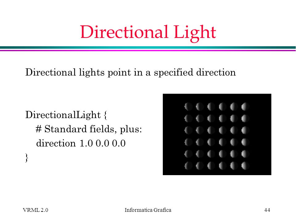 Informatica Grafica VRML 2.044 Directional Light Directional lights point in a specified direction DirectionalLight { # Standard fields, plus: directi