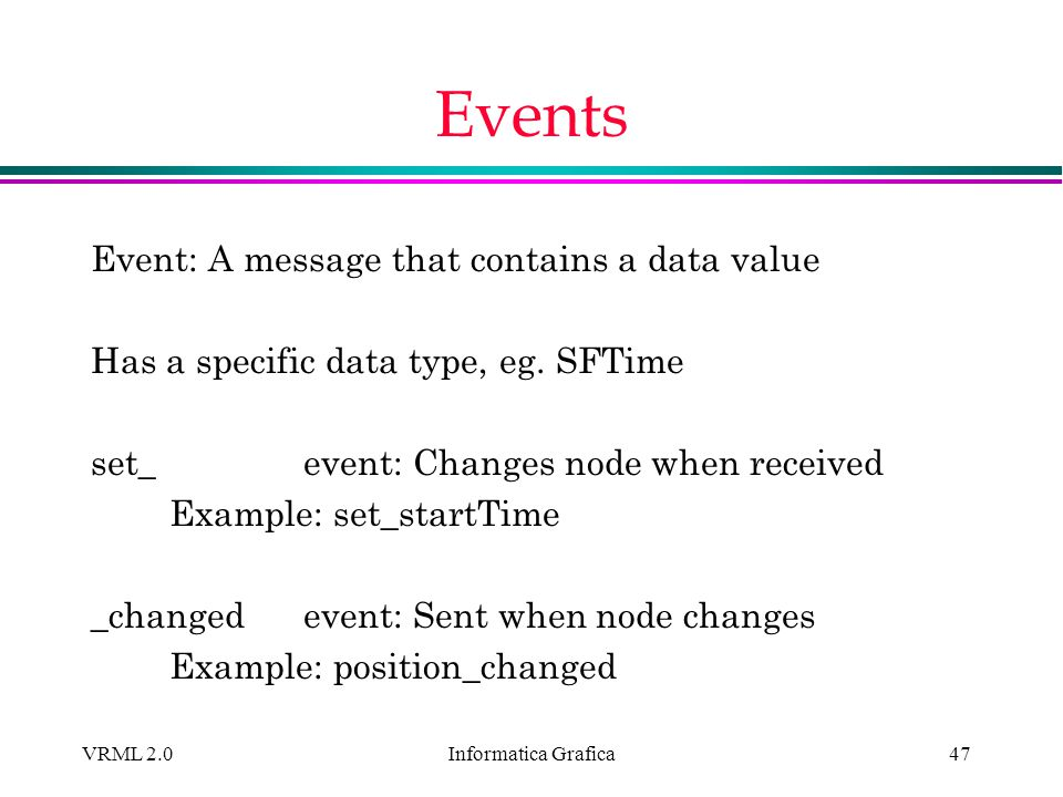 Informatica Grafica VRML 2.047 Events Event: A message that contains a data value Has a specific data type, eg. SFTime set_ event: Changes node when r
