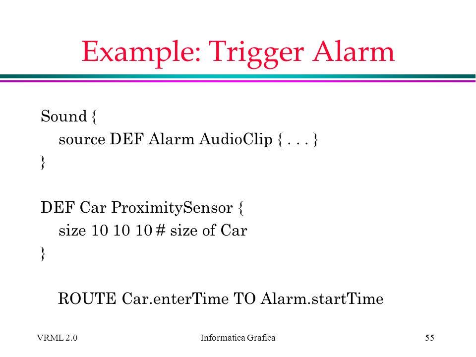 Informatica Grafica VRML 2.055 Example: Trigger Alarm Sound { source DEF Alarm AudioClip {... } } DEF Car ProximitySensor { size 10 10 10 # size of Ca
