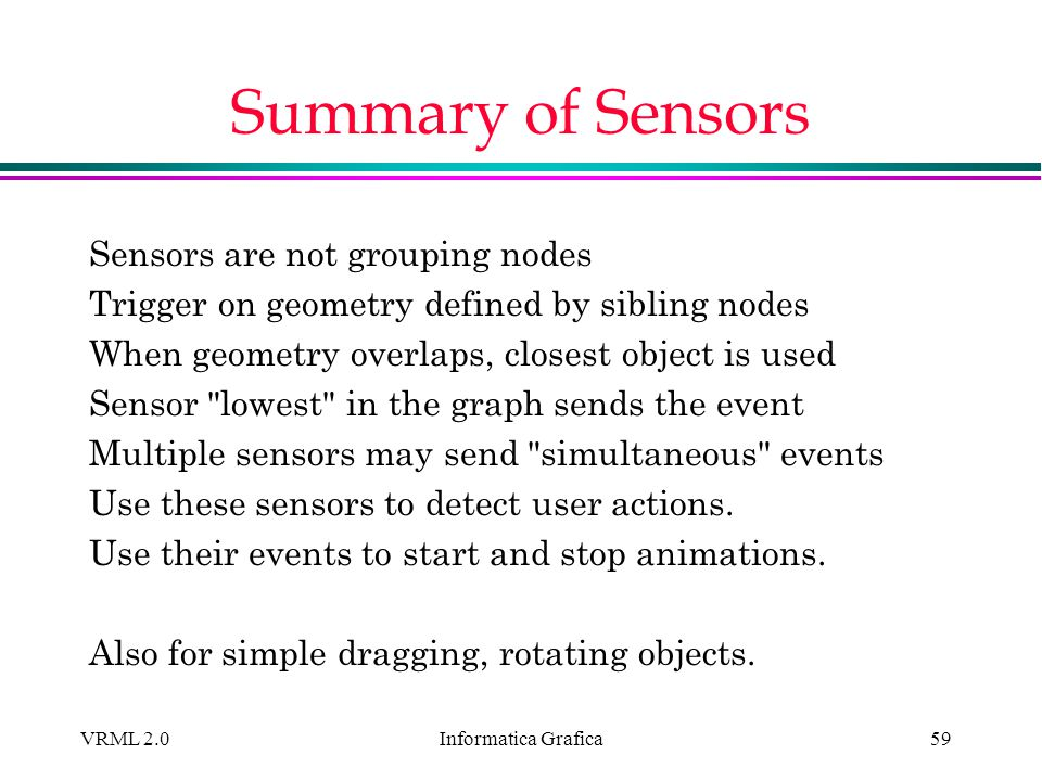 Informatica Grafica VRML 2.059 Summary of Sensors Sensors are not grouping nodes Trigger on geometry defined by sibling nodes When geometry overlaps,