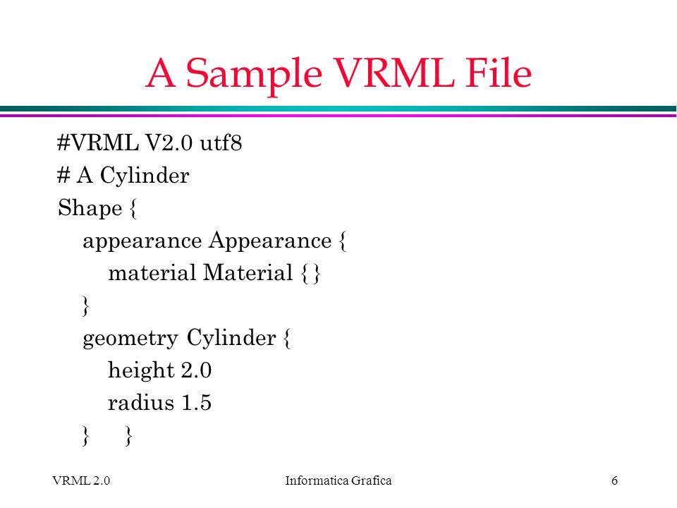 Informatica Grafica VRML 2.06 A Sample VRML File #VRML V2.0 utf8 # A Cylinder Shape { appearance Appearance { material Material { } } geometry Cylinde