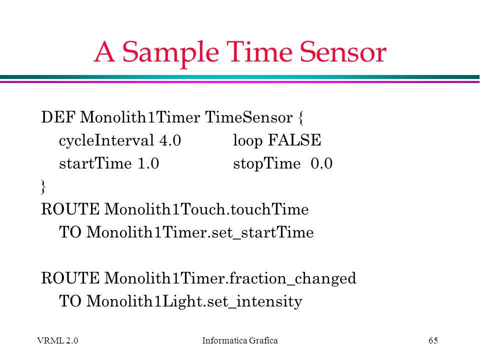 Informatica Grafica VRML 2.065 A Sample Time Sensor DEF Monolith1Timer TimeSensor { cycleInterval 4.0loop FALSE startTime 1.0stopTime 0.0 } ROUTE Mono