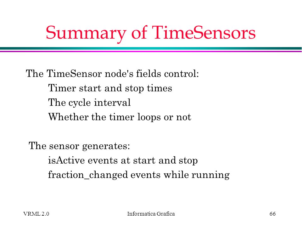 Informatica Grafica VRML 2.066 Summary of TimeSensors The TimeSensor node's fields control: Timer start and stop times The cycle interval Whether the