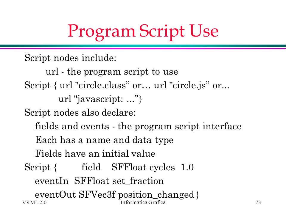 Informatica Grafica VRML 2.073 Program Script Use Script nodes include: url - the program script to use Script { url
