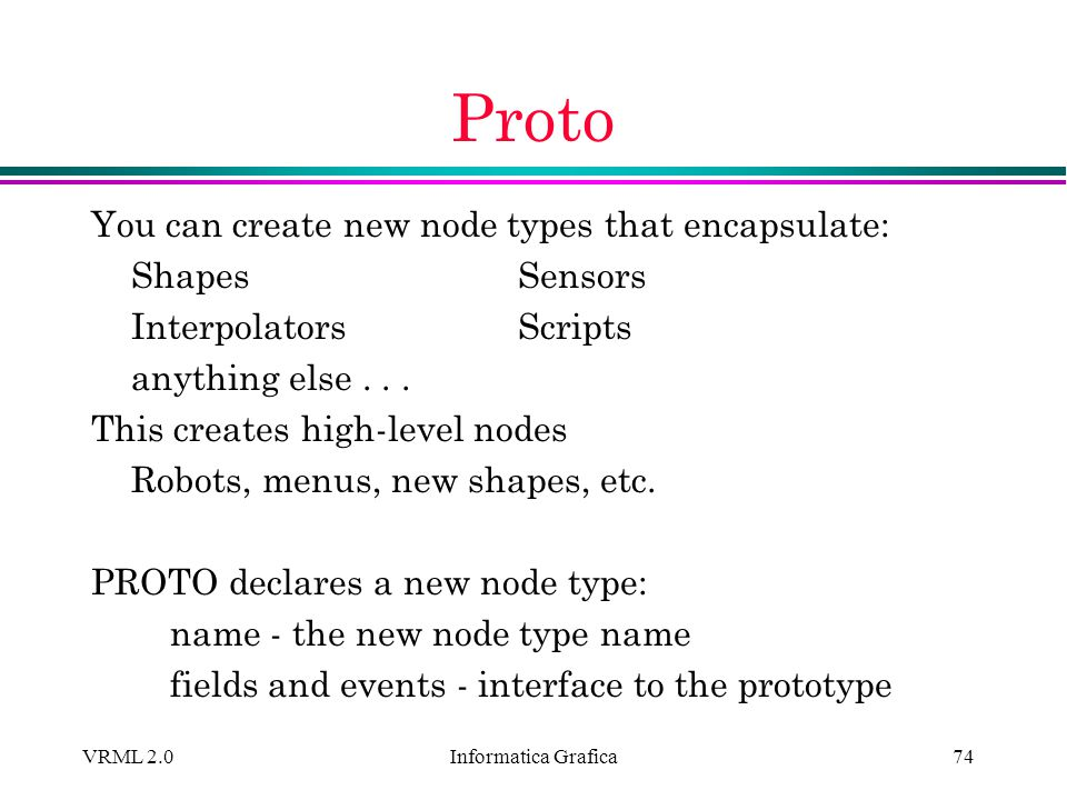 Informatica Grafica VRML 2.074 Proto You can create new node types that encapsulate: ShapesSensors InterpolatorsScripts anything else... This creates