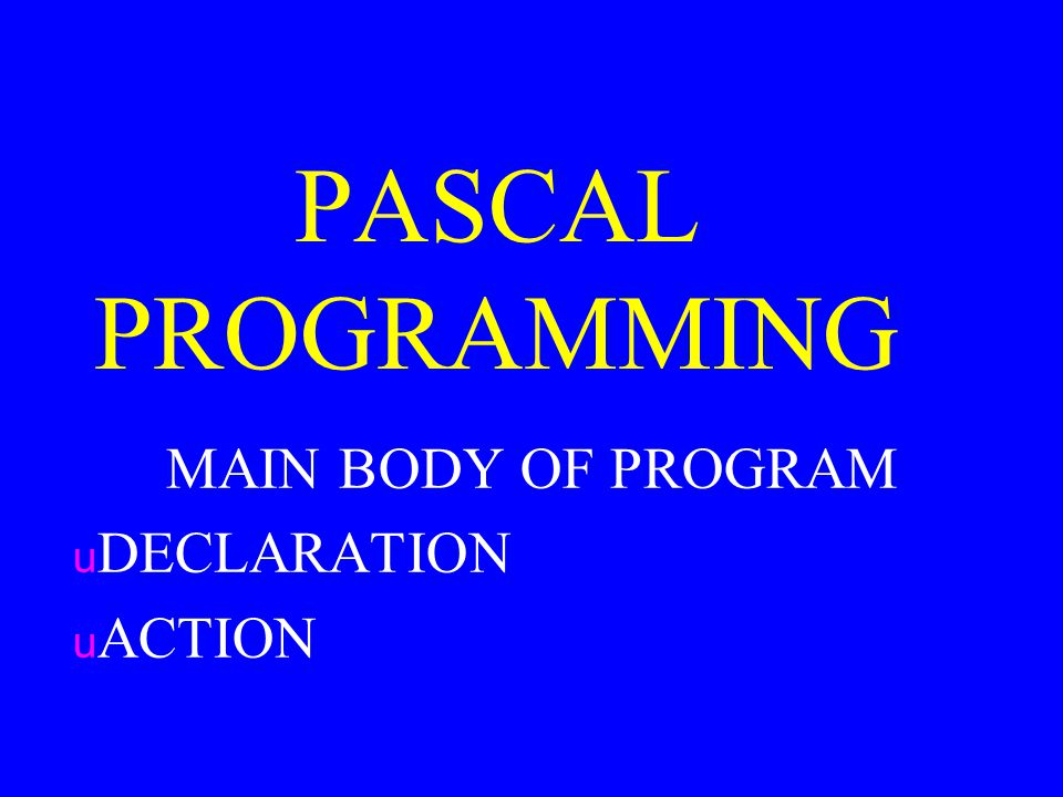PASCAL PROGRAMMING MAIN BODY OF PROGRAM u DECLARATION u ACTION