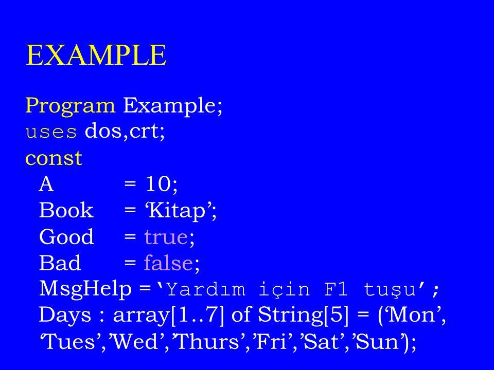 EXAMPLE Program Example; uses dos,crt; const A = 10; Book = 'Kitap'; Good = true; Bad = false; MsgHelp = 'Yardım için F1 tuşu'; Days : array[1..7] of String[5] = ('Mon', 'Tues','Wed','Thurs','Fri','Sat','Sun');