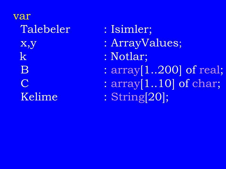 var Talebeler : Isimler; x,y: ArrayValues ; k: Notlar; B: array[1..200] of real; C: array[1..10] of char; Kelime: String[20];