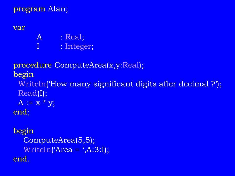 program Alan; var A: Real; I: Integer; procedure ComputeArea(x,y:Real); begin Writeln('How many significant digits after decimal ?'); Read(I); A := x * y; end; begin ComputeArea(5,5); Writeln('Area = ',A:3:I); end.