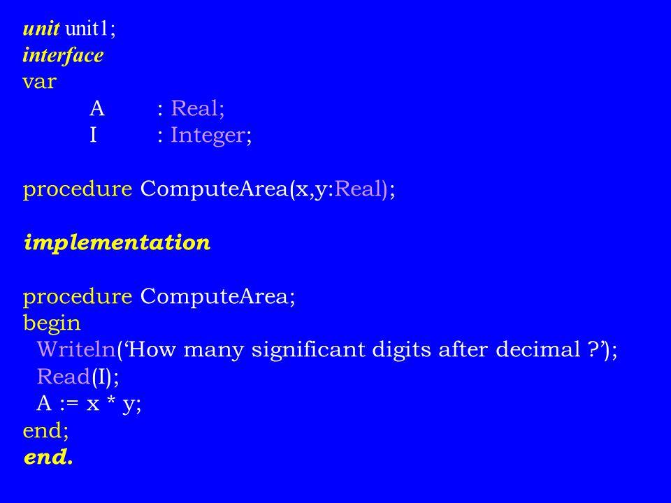unit unit1; interface var A: Real; I: Integer; procedure ComputeArea(x,y:Real); implementation procedure ComputeArea; begin Writeln('How many significant digits after decimal ?'); Read(I); A := x * y; end; end.