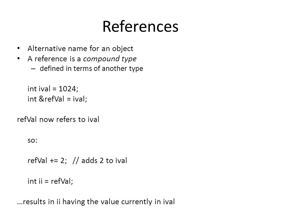References A reference is effectively an alias for a variable References cannot be rebound to a different object We can define as many as we like: int i = 1024, i2 = 2048; int &r = I, r2 = i2; int i3 = 1024, &ri = i3; int &r3 = i3, &r4 = i2;