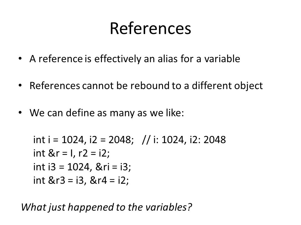 References A reference is effectively an alias for a variable References cannot be rebound to a different object We can define as many as we like: int i = 1024, i2 = 2048; // i: 1024, i2: 2048 int &r = i, r2 = i2; // r: 1024, r2: 2048 int i3 = 1024, &ri = i3; int &r3 = i3, &r4 = i2; What just happened to the variables?