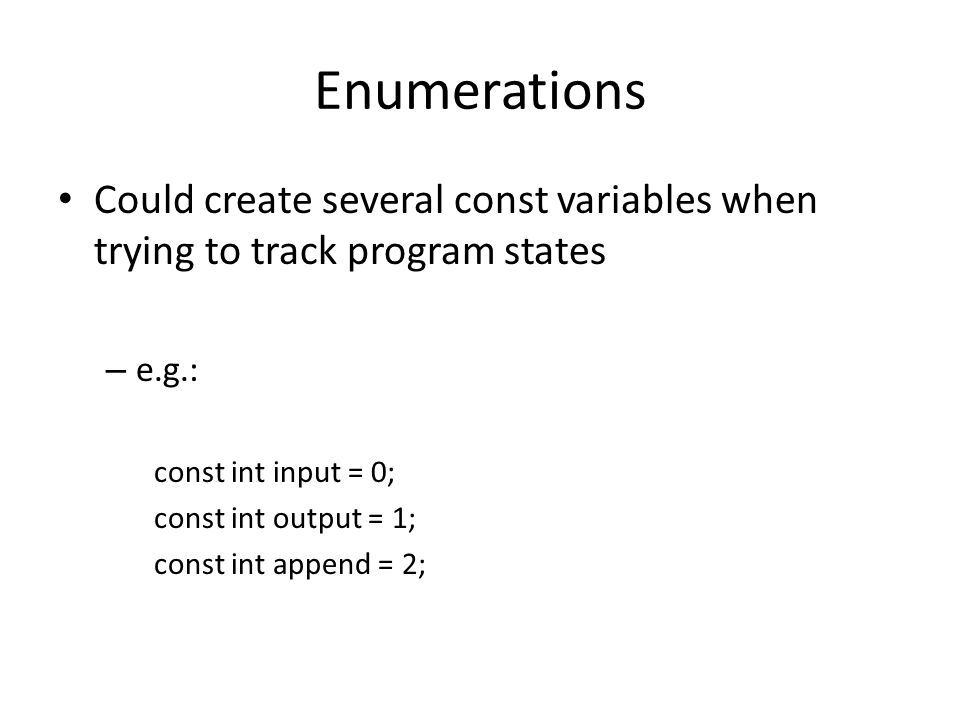 Enumerations This can be more quickly and easily expressed with an enum enum open_modes {input, output, append}; …which allows us to say: open_modes var = input; Each enum defines a unique type.