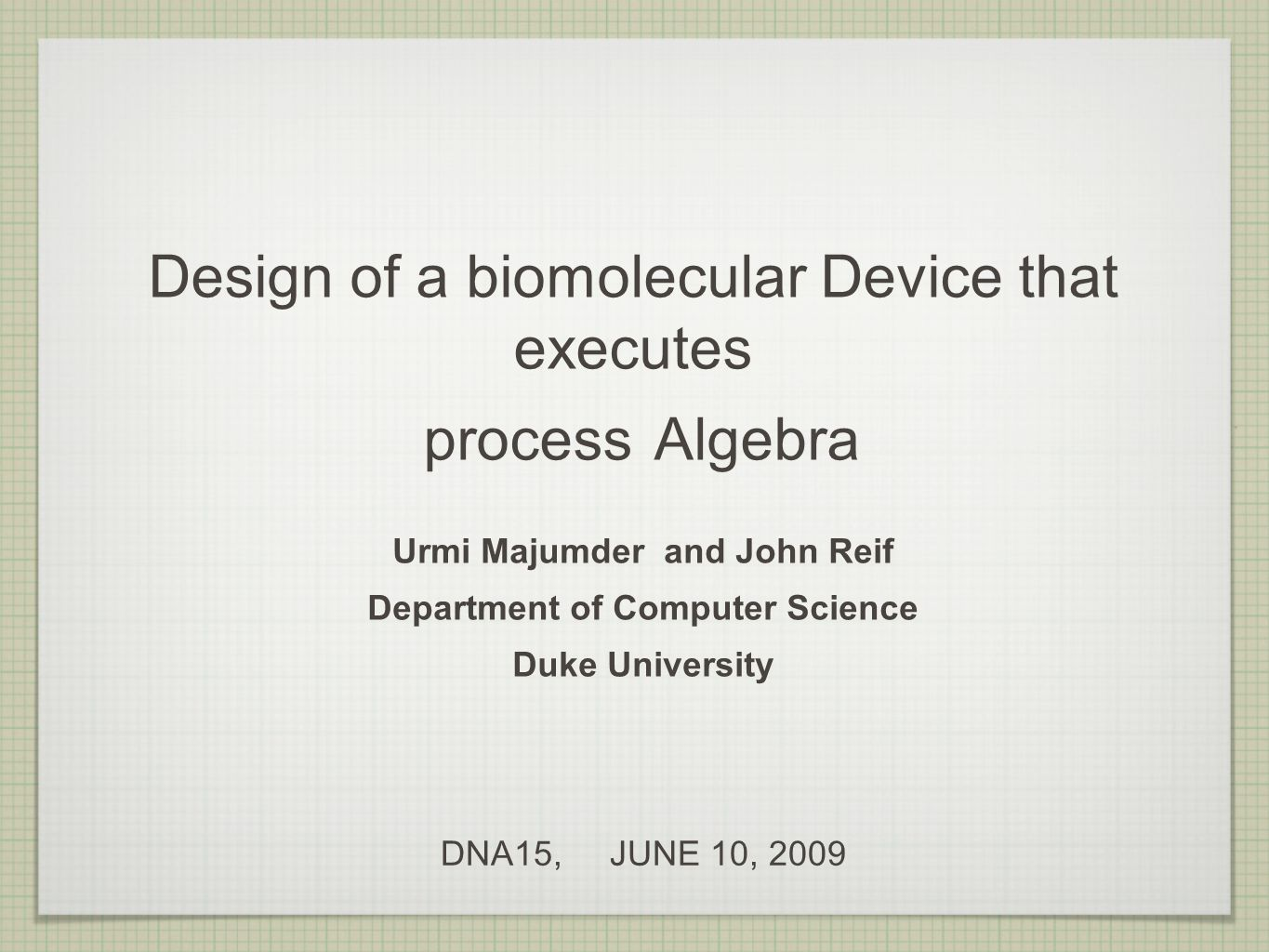 Design of a biomolecular Device that executes process Algebra Urmi Majumder and John Reif Department of Computer Science Duke University DNA15, JUNE 10, 2009