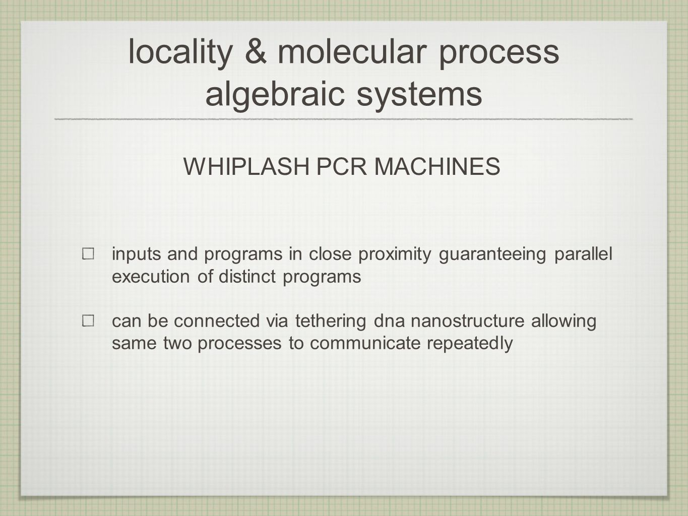 locality & molecular process algebraic systems inputs and programs in close proximity guaranteeing parallel execution of distinct programs can be connected via tethering dna nanostructure allowing same two processes to communicate repeatedly WHIPLASH PCR MACHINES