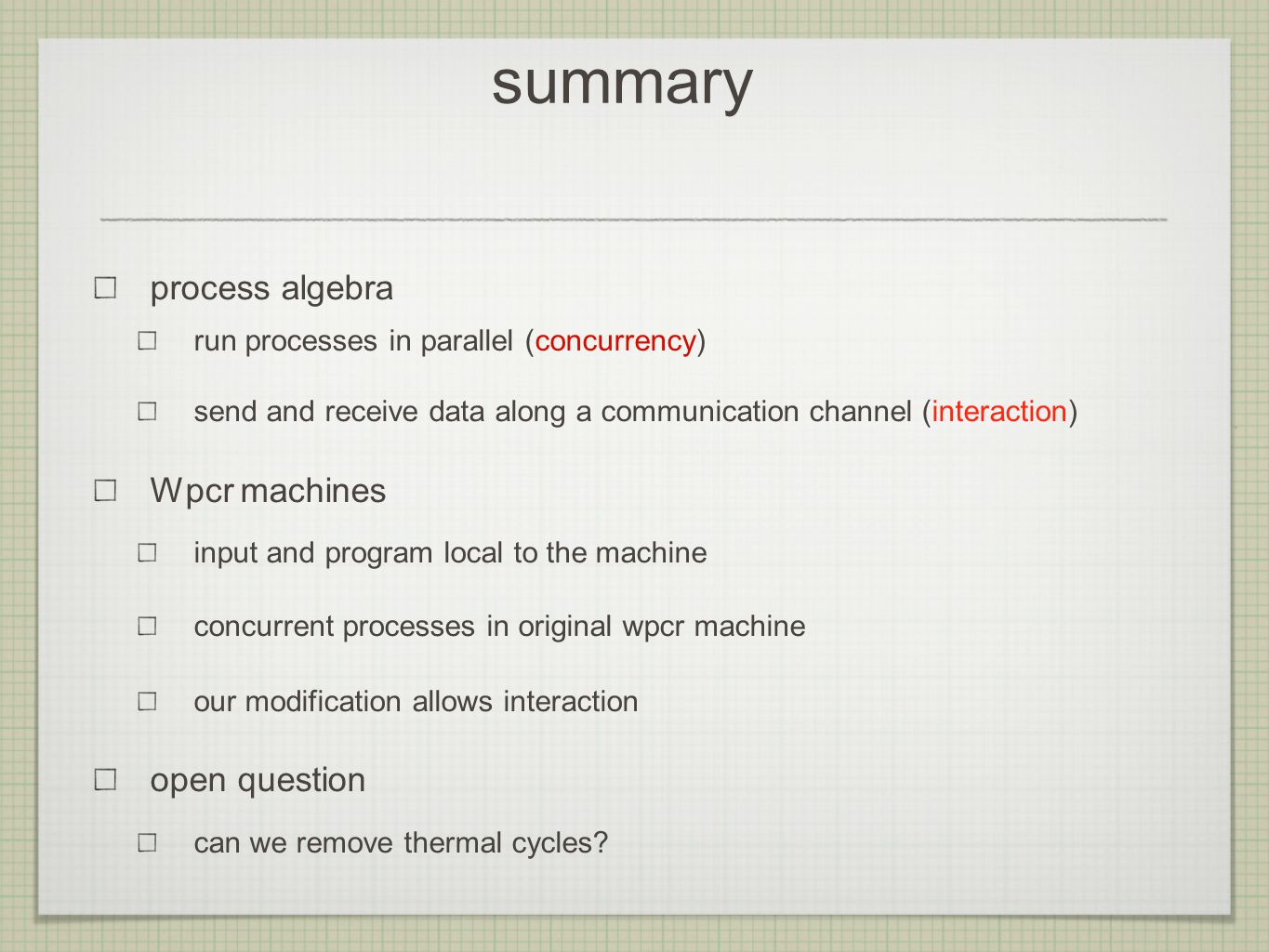 summary process algebra run processes in parallel (concurrency) send and receive data along a communication channel (interaction) Wpcr machines input and program local to the machine concurrent processes in original wpcr machine our modification allows interaction open question can we remove thermal cycles